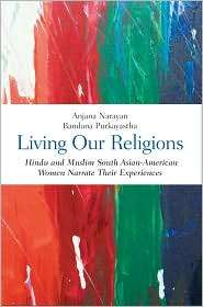 Living Our Religions Hindu and Muslim South Asian American Women