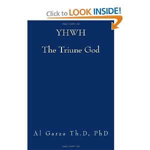 YHWH The Triune God (9781467994774): PhD, Al Garza Th.D