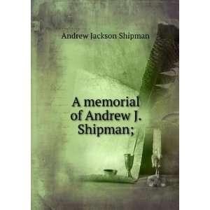 A memorial of Andrew J. Shipman; Andrew Jackson Shipman Books