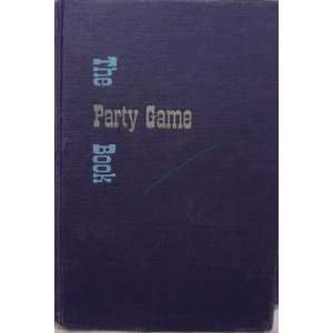 The Party Game Book Games, Stunts, Plans and Programs for Parties of