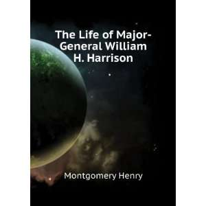 The Life of Major General William H. Harrison Montgomery Henry Books