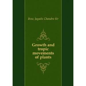 Growth and tropic movements of plants,: Jagadis Chandra