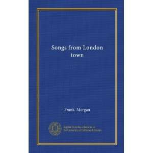 Songs from London town: Frank. Morgan: Books
